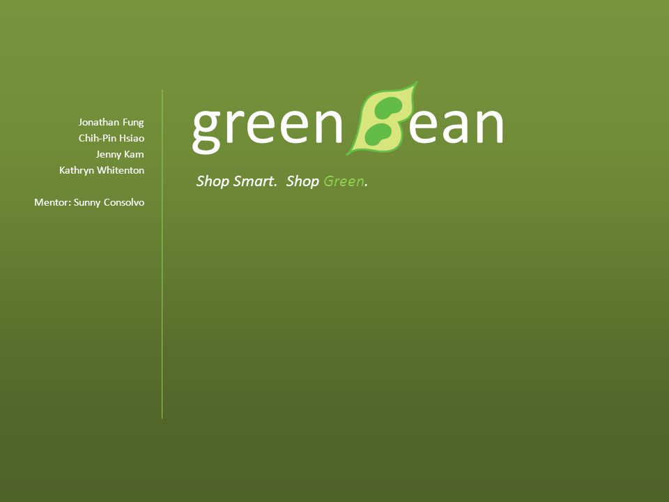 green ean Jonathan Fung Chih-Pin Hsiao Jenny Kam Kathryn Whitenton Mentor: Sunny Consolvo Shop Smart.