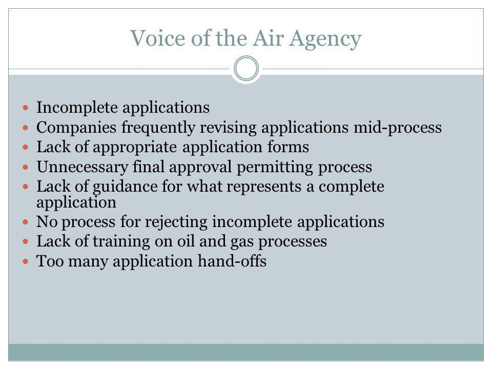 Voice of the Air Agency Incomplete applications Companies frequently revising applications mid-process Lack of appropriate application forms Unnecessary final approval permitting process Lack of guidance for what represents a complete application No process for rejecting incomplete applications Lack of training on oil and gas processes Too many application hand-offs