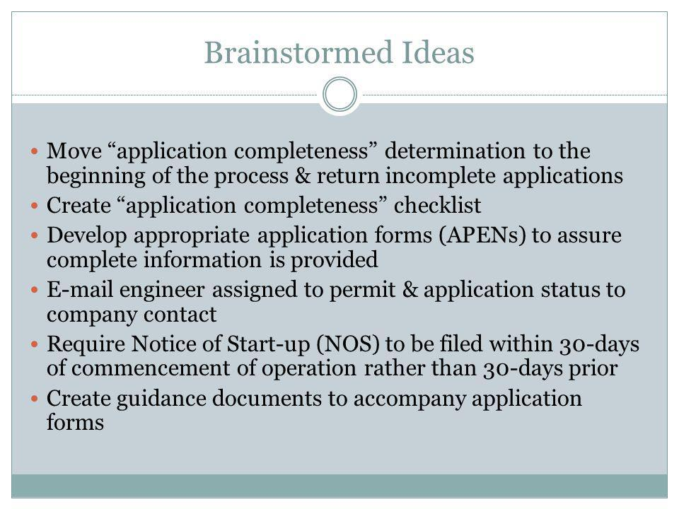Brainstormed Ideas Move application completeness determination to the beginning of the process & return incomplete applications Create application completeness checklist Develop appropriate application forms (APENs) to assure complete information is provided E-mail engineer assigned to permit & application status to company contact Require Notice of Start-up (NOS) to be filed within 30-days of commencement of operation rather than 30-days prior Create guidance documents to accompany application forms
