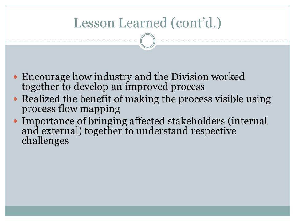 Lesson Learned (contd.) Encourage how industry and the Division worked together to develop an improved process Realized the benefit of making the process visible using process flow mapping Importance of bringing affected stakeholders (internal and external) together to understand respective challenges