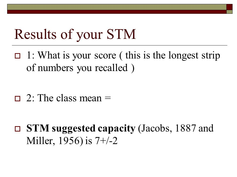 Results of your STM 1: What is your score ( this is the longest strip of numbers you recalled ) 2: The class mean = STM suggested capacity (Jacobs, 18