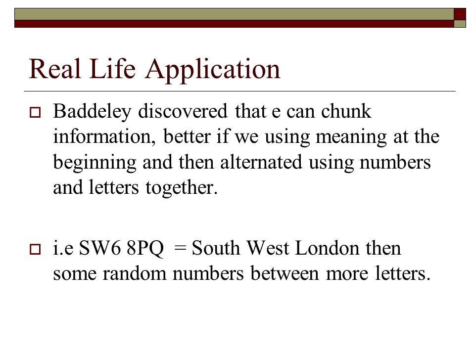 Real Life Application Baddeley discovered that e can chunk information, better if we using meaning at the beginning and then alternated using numbers
