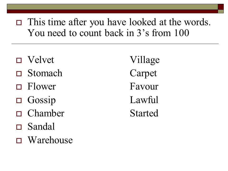 This time after you have looked at the words. You need to count back in 3s from 100 VelvetVillage StomachCarpet FlowerFavour GossipLawful ChamberStart