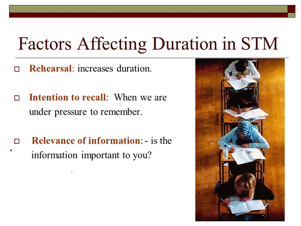 Factors Affecting Duration in STM Rehearsal: increases duration. Intention to recall: When we are under pressure to remember. Relevance of information