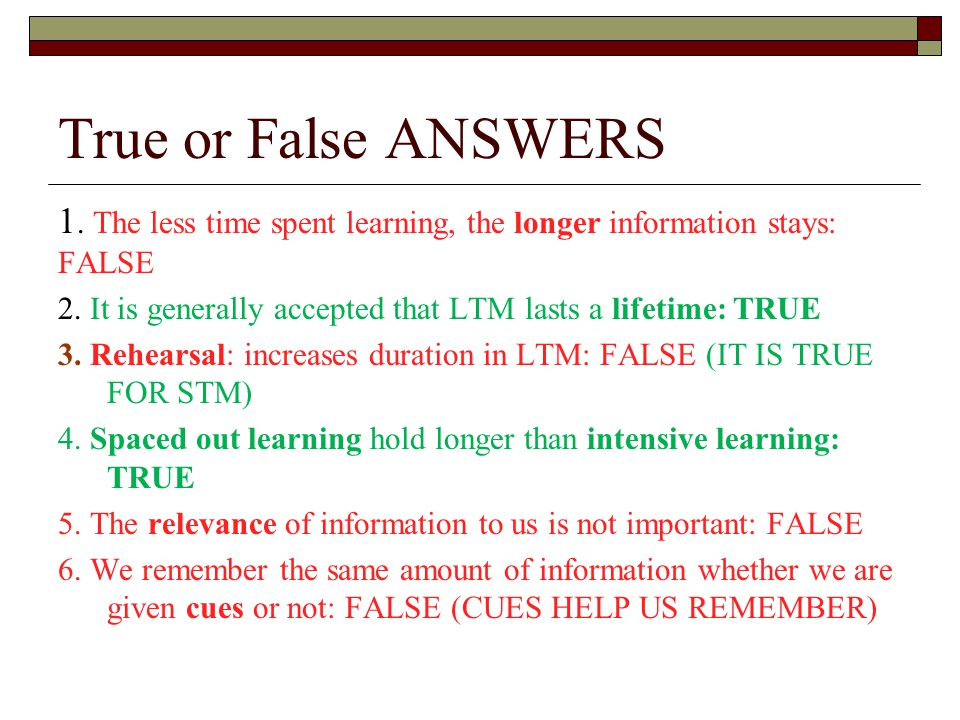 True or False ANSWERS 1. The less time spent learning, the longer information stays: FALSE 2. It is generally accepted that LTM lasts a lifetime: TRUE