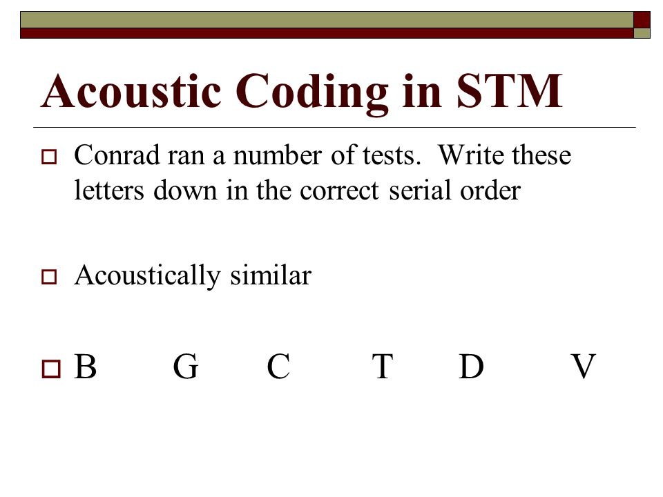 Acoustic Coding in STM Conrad ran a number of tests. Write these letters down in the correct serial order Acoustically similar BG CT DV