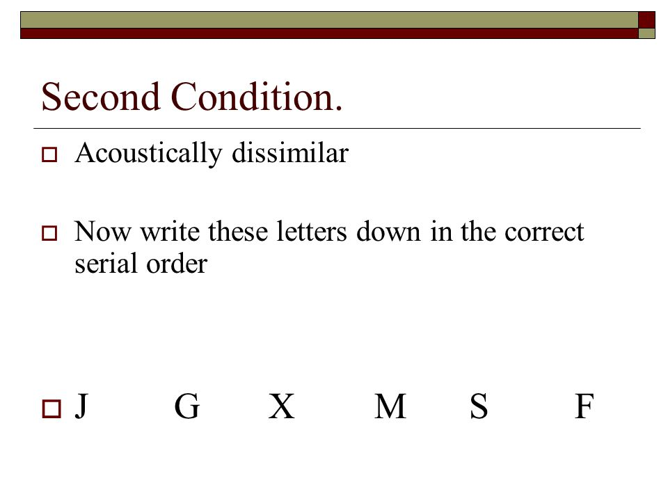 Second Condition. Acoustically dissimilar Now write these letters down in the correct serial order J G XM SF