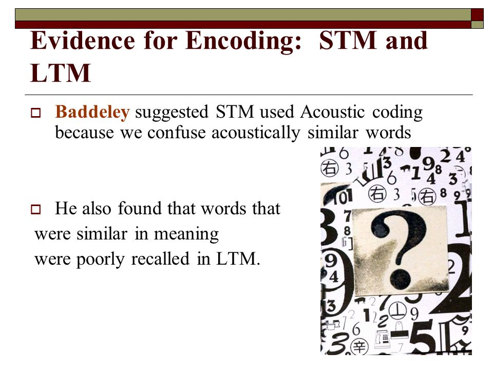 Evidence for Encoding: STM and LTM Baddeley suggested STM used Acoustic coding because we confuse acoustically similar words He also found that words