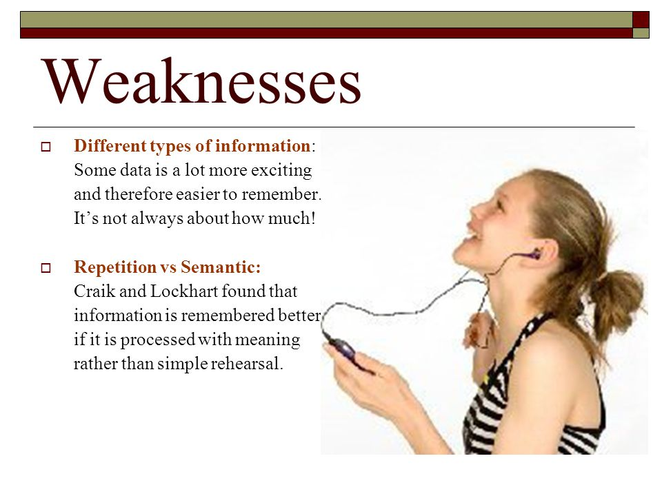Weaknesses Different types of information: Some data is a lot more exciting and therefore easier to remember. Its not always about how much! Repetitio