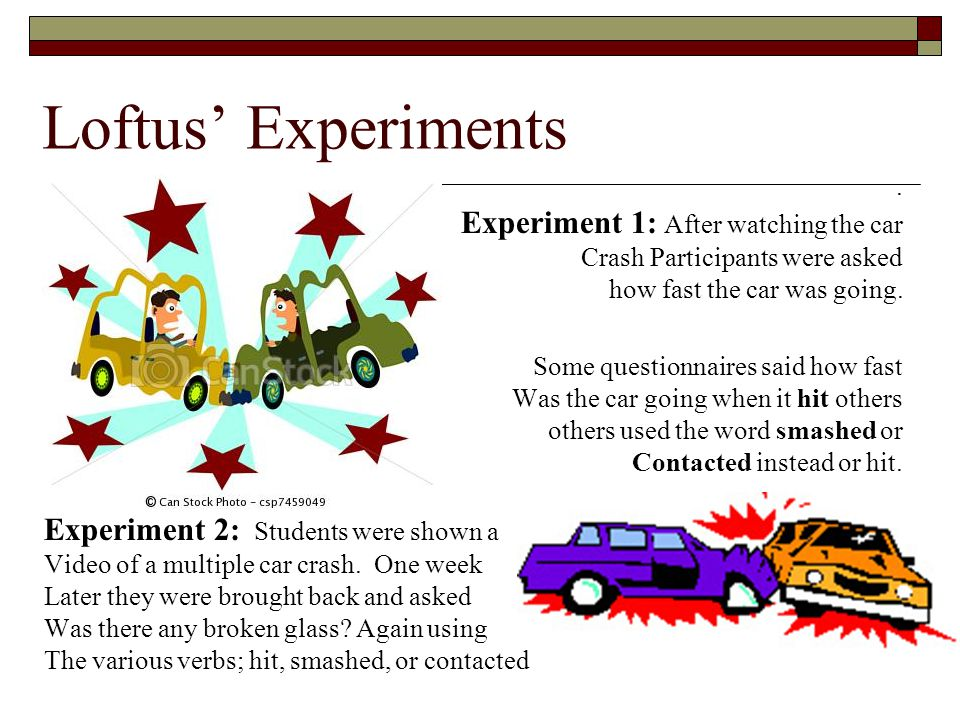 Loftus Experiments. Experiment 1: After watching the car Crash Participants were asked how fast the car was going. Some questionnaires said how fast W