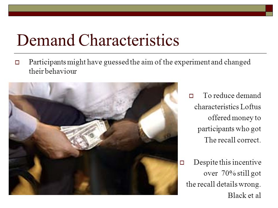 Demand Characteristics Participants might have guessed the aim of the experiment and changed their behaviour To reduce demand characteristics Loftus o
