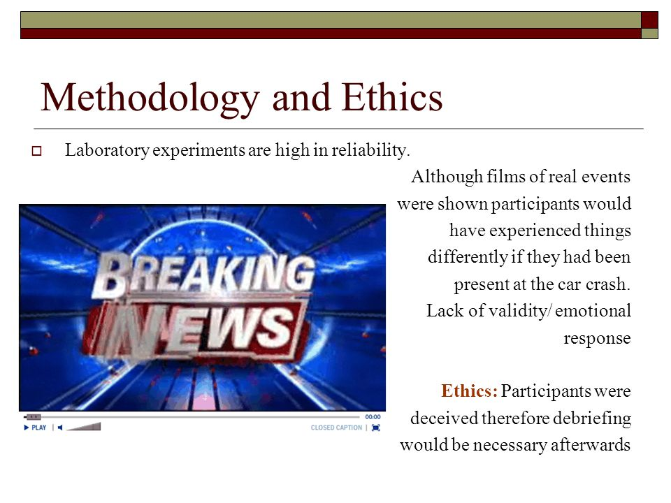 Methodology and Ethics Laboratory experiments are high in reliability. Although films of real events were shown participants would have experienced th