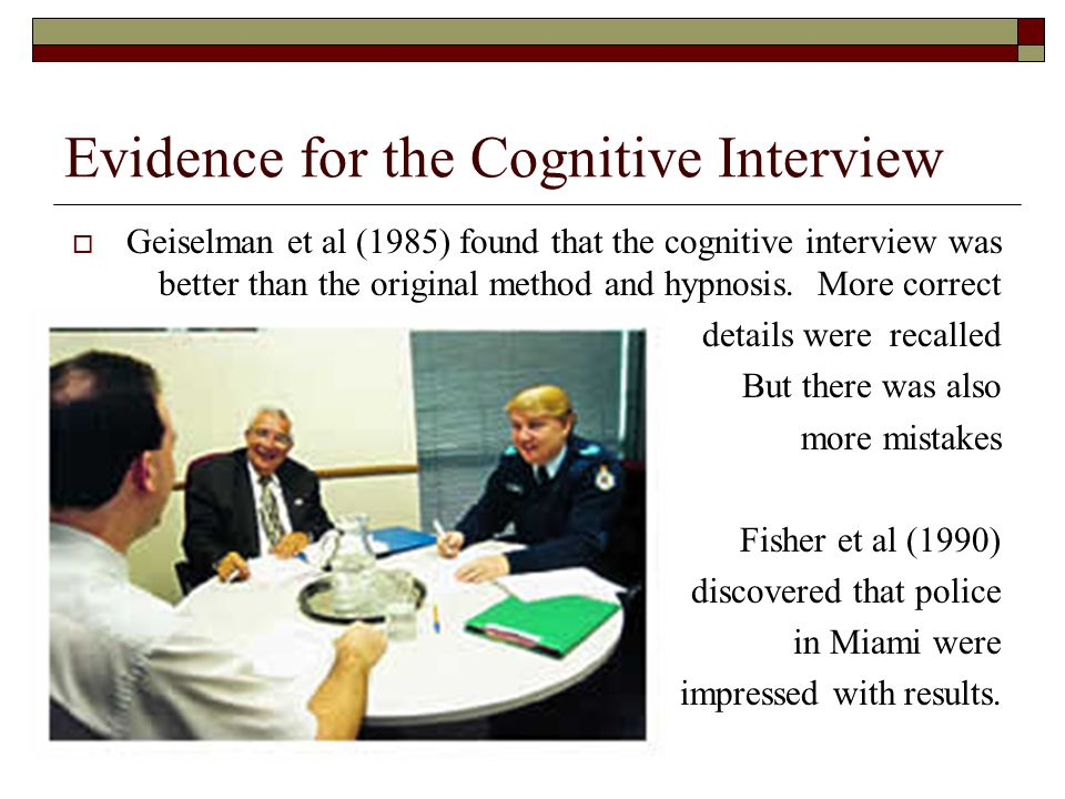 Evidence for the Cognitive Interview Geiselman et al (1985) found that the cognitive interview was better than the original method and hypnosis. More