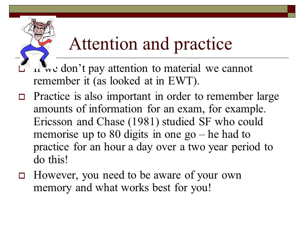 Attention and practice If we dont pay attention to material we cannot remember it (as looked at in EWT). Practice is also important in order to rememb
