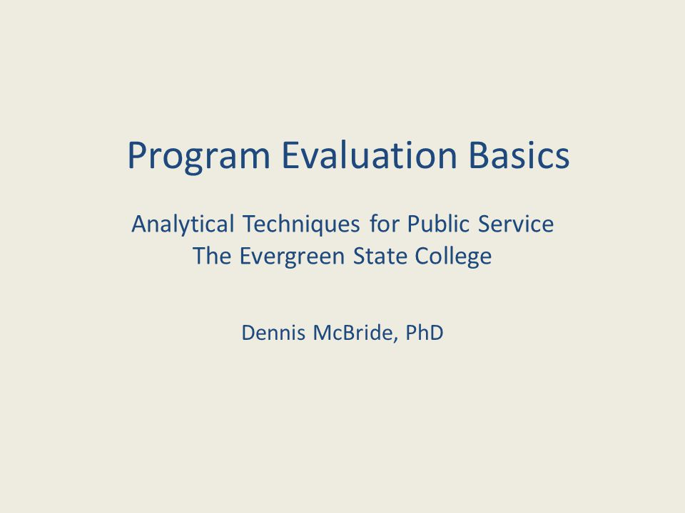 Program Evaluation Basics Dennis McBride, PhD Analytical Techniques for Public Service The Evergreen State College