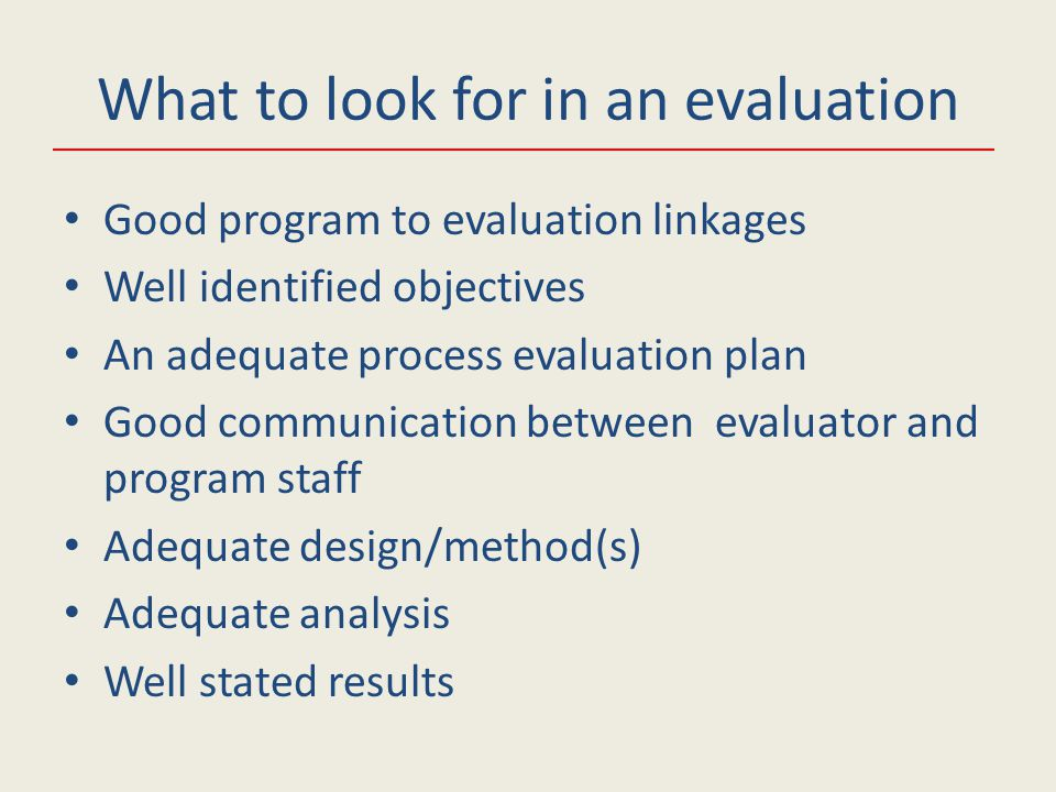 Good program to evaluation linkages Well identified objectives An adequate process evaluation plan Good communication between evaluator and program staff Adequate design/method(s) Adequate analysis Well stated results What to look for in an evaluation