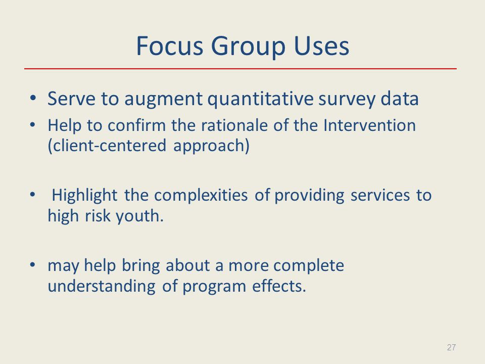 Focus Group Uses Serve to augment quantitative survey data Help to confirm the rationale of the Intervention (client-centered approach) Highlight the complexities of providing services to high risk youth.