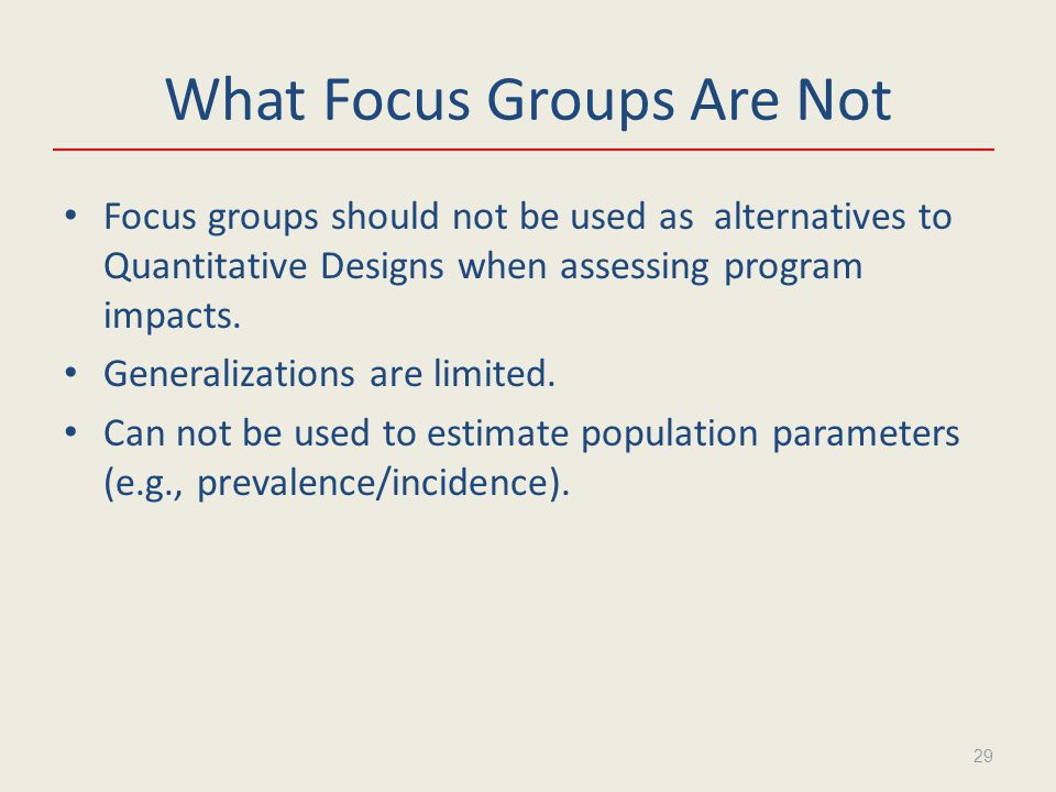 What Focus Groups Are Not Focus groups should not be used as alternatives to Quantitative Designs when assessing program impacts.