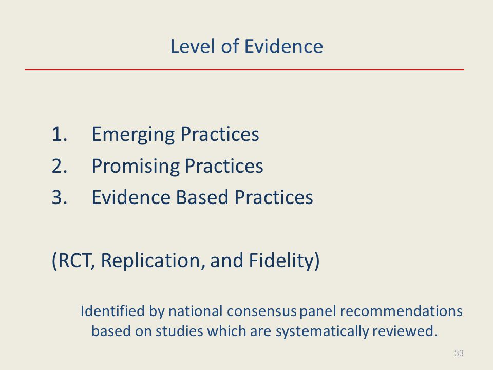 Level of Evidence 1.Emerging Practices 2.Promising Practices 3.Evidence Based Practices (RCT, Replication, and Fidelity) Identified by national consensus panel recommendations based on studies which are systematically reviewed.