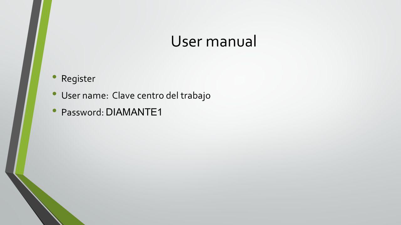 User manual Register User name: Clave centro del trabajo Password: DIAMANTE1