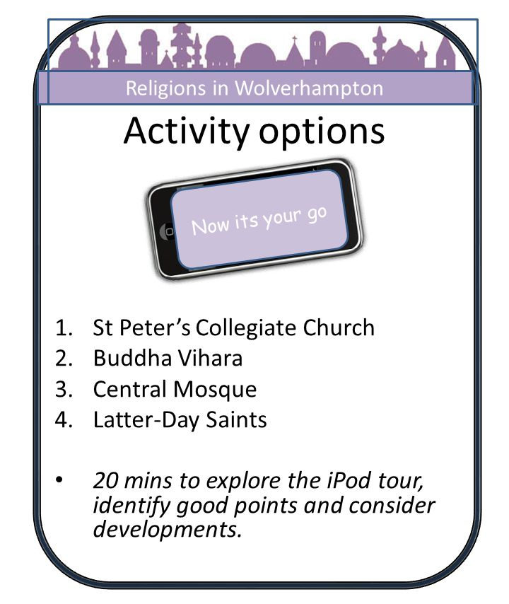 Activity options 1.St Peters Collegiate Church 2.Buddha Vihara 3.Central Mosque 4.Latter-Day Saints 20 mins to explore the iPod tour, identify good po