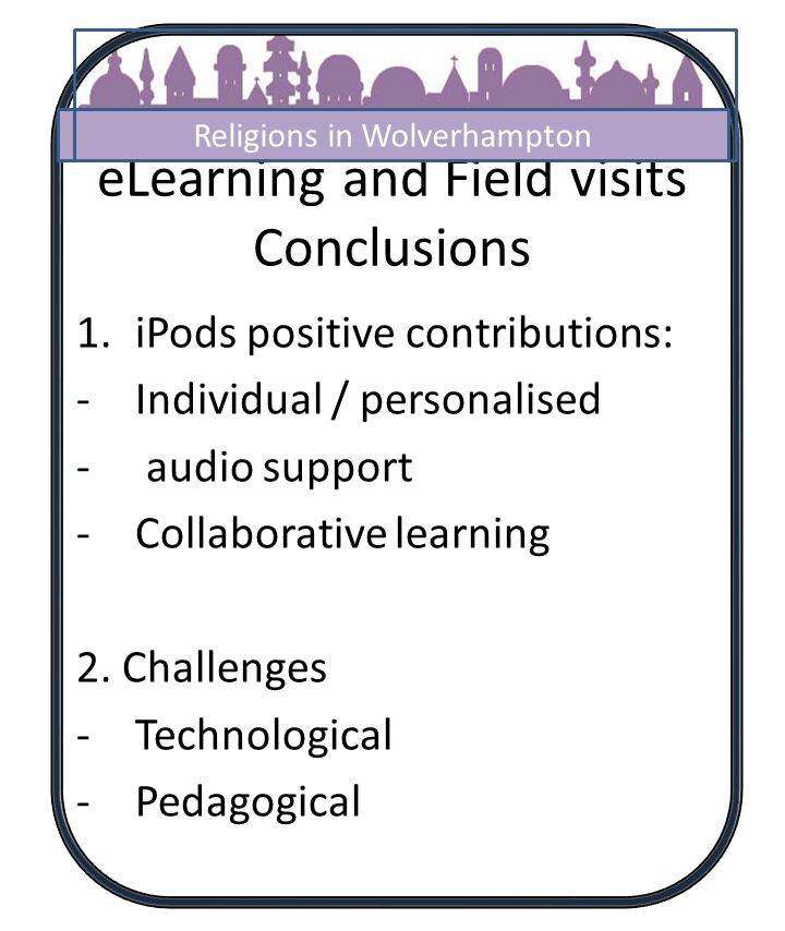 eLearning and Field visits Conclusions 1.iPods positive contributions: -Individual / personalised - audio support -Collaborative learning 2.