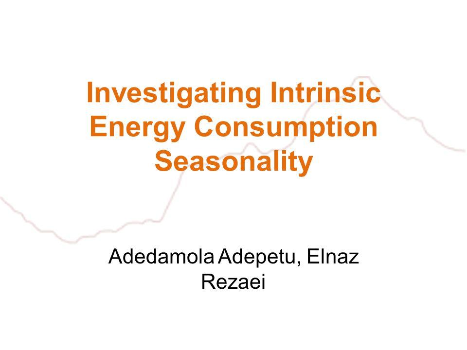 Investigating Intrinsic Energy Consumption Seasonality Adedamola Adepetu, Elnaz Rezaei