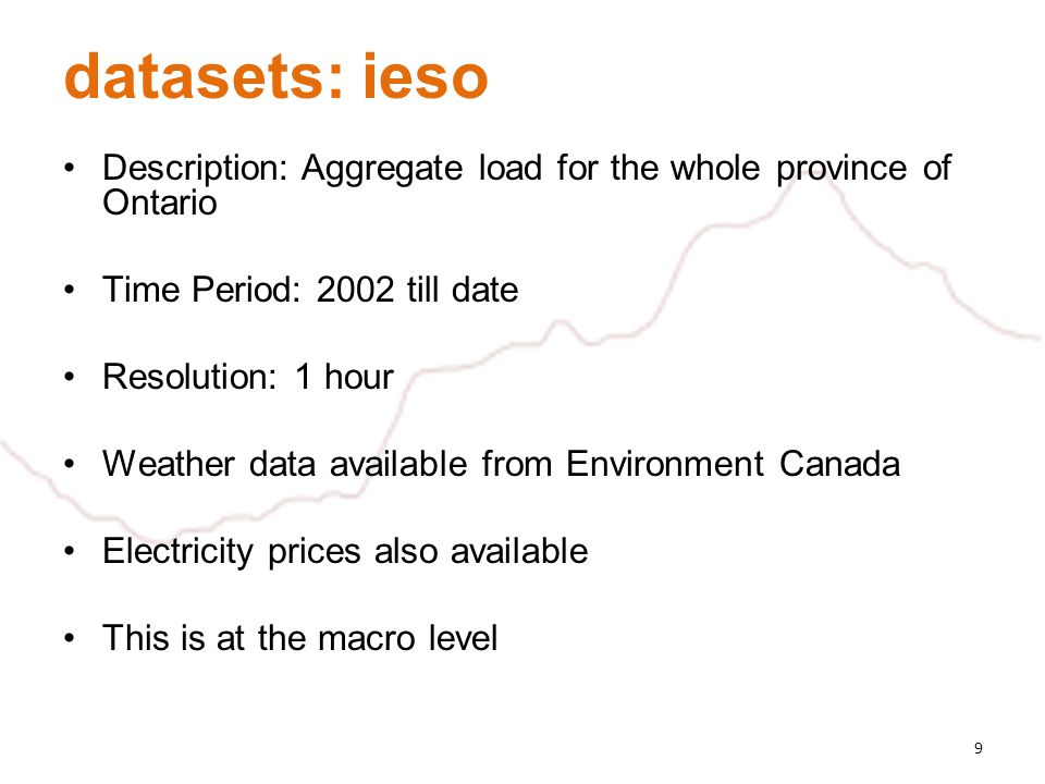 datasets: ieso Description: Aggregate load for the whole province of Ontario Time Period: 2002 till date Resolution: 1 hour Weather data available fro
