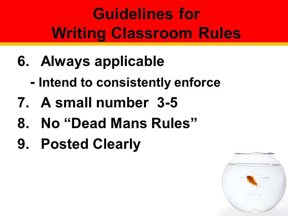 Guidelines for Writing Classroom Rules 6.Always applicable - Intend to consistently enforce 7.A small number 3-5 8.No Dead Mans Rules 9.Posted Clearly