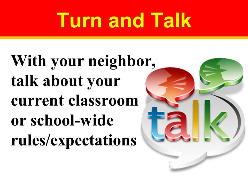 Turn and Talk With your neighbor, talk about your current classroom or school-wide rules/expectations