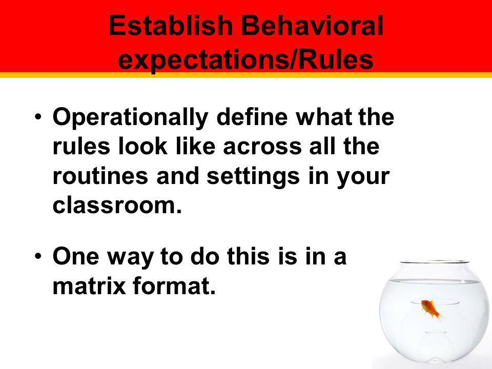 Operationally define what the rules look like across all the routines and settings in your classroom. One way to do this is in a matrix format. Establ