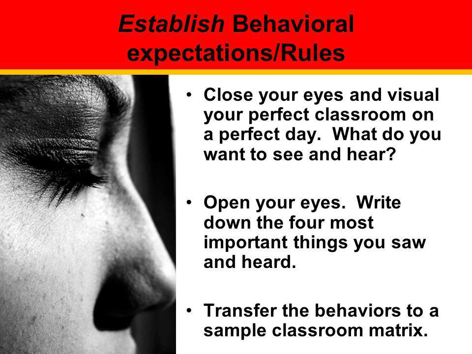 Establish Behavioral expectations/Rules Close your eyes and visual your perfect classroom on a perfect day. What do you want to see and hear? Open you