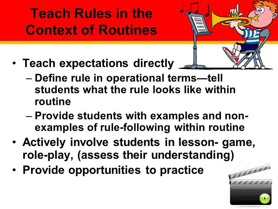 Teach Rules in the Context of Routines Teach expectations directly –Define rule in operational termstell students what the rule looks like within rout