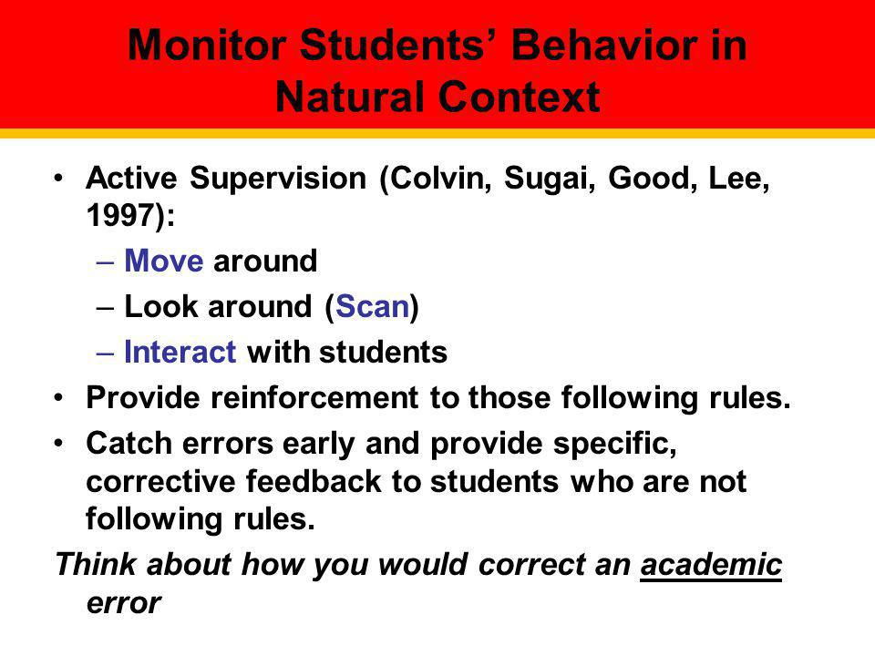 Monitor Students Behavior in Natural Context Active Supervision (Colvin, Sugai, Good, Lee, 1997): –Move around –Look around (Scan) –Interact with stud