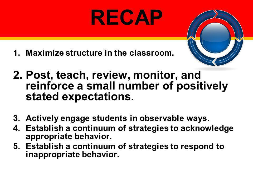 RECAP 1.Maximize structure in the classroom. 2.Post, teach, review, monitor, and reinforce a small number of positively stated expectations. 3.Activel