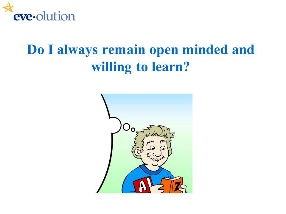 Do I always remain open minded and willing to learn