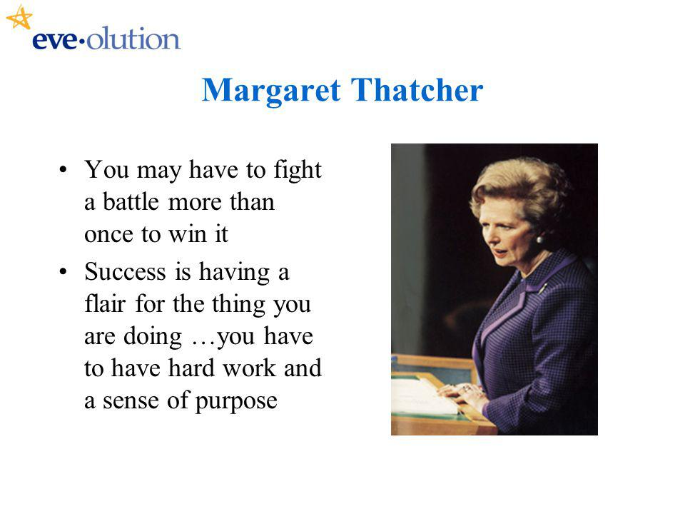 Margaret Thatcher You may have to fight a battle more than once to win it Success is having a flair for the thing you are doing …you have to have hard work and a sense of purpose