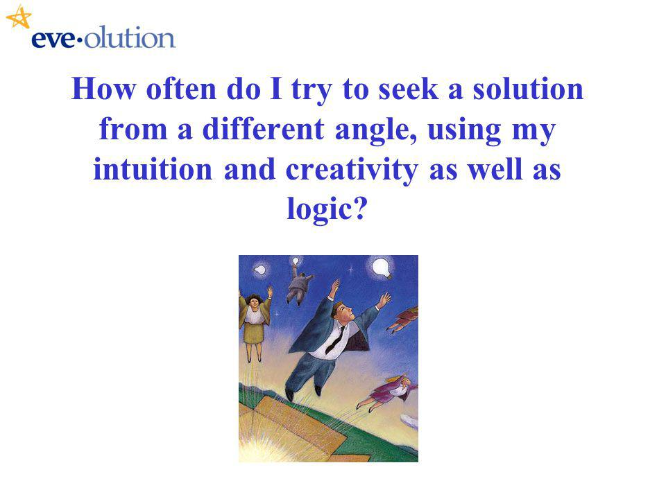 How often do I try to seek a solution from a different angle, using my intuition and creativity as well as logic