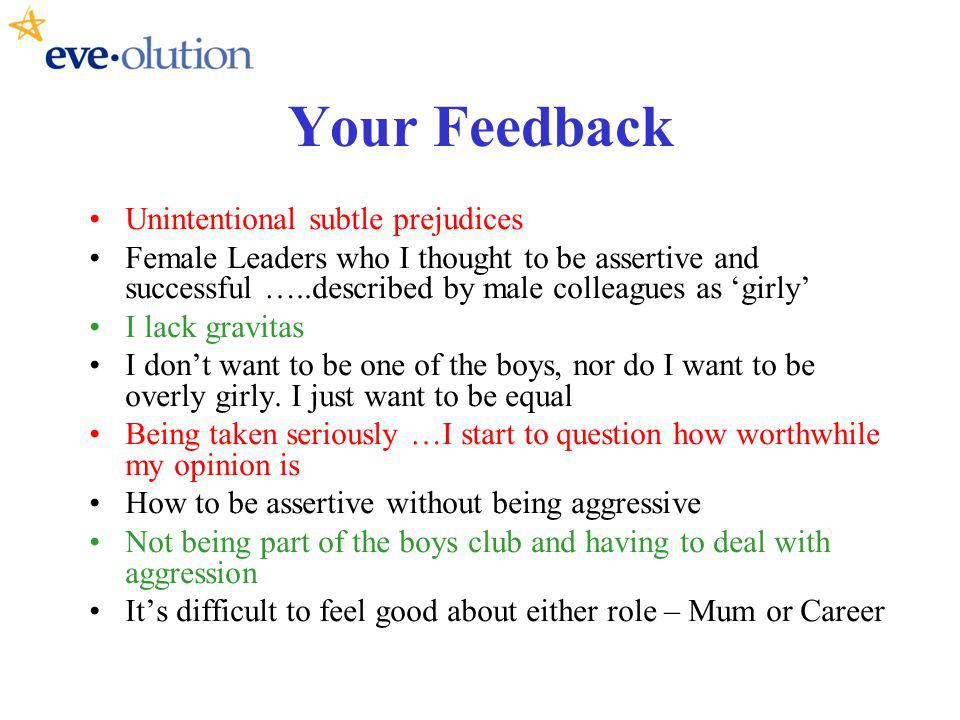 Your Feedback Unintentional subtle prejudices Female Leaders who I thought to be assertive and successful …..described by male colleagues as girly I lack gravitas I dont want to be one of the boys, nor do I want to be overly girly.