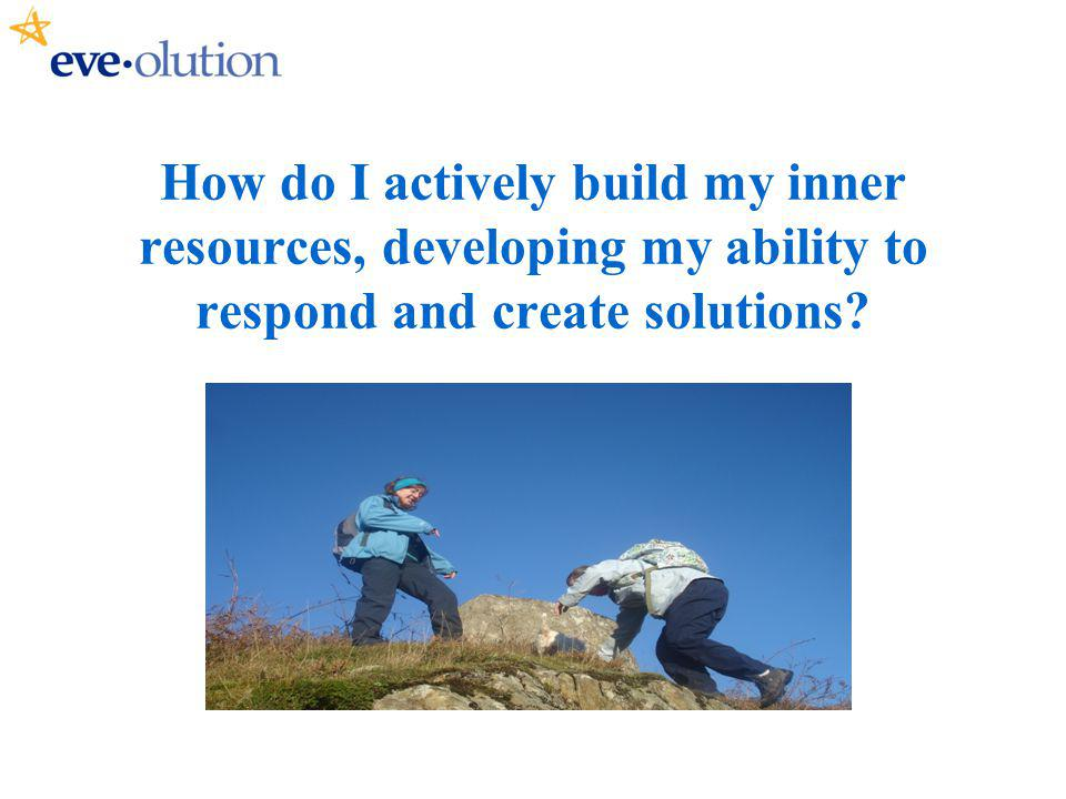 How do I actively build my inner resources, developing my ability to respond and create solutions