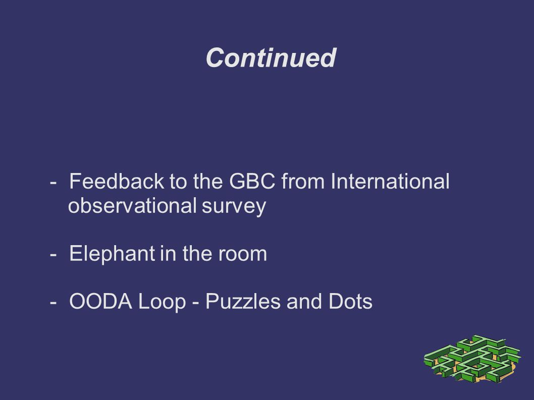 Continued - Feedback to the GBC from International observational survey - Elephant in the room - OODA Loop - Puzzles and Dots