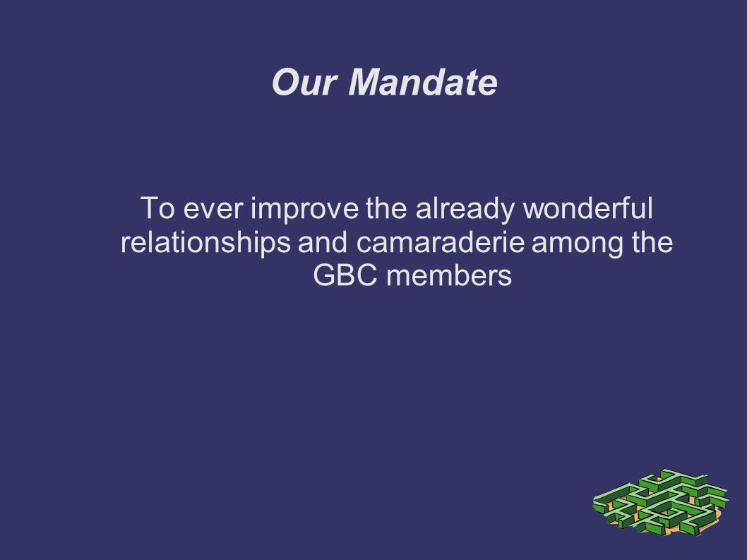 Our Mandate To ever improve the already wonderful relationships and camaraderie among the GBC members