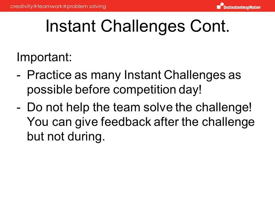 Instant Challenges Cont. Important: -Practice as many Instant Challenges as possible before competition day! -Do not help the team solve the challenge