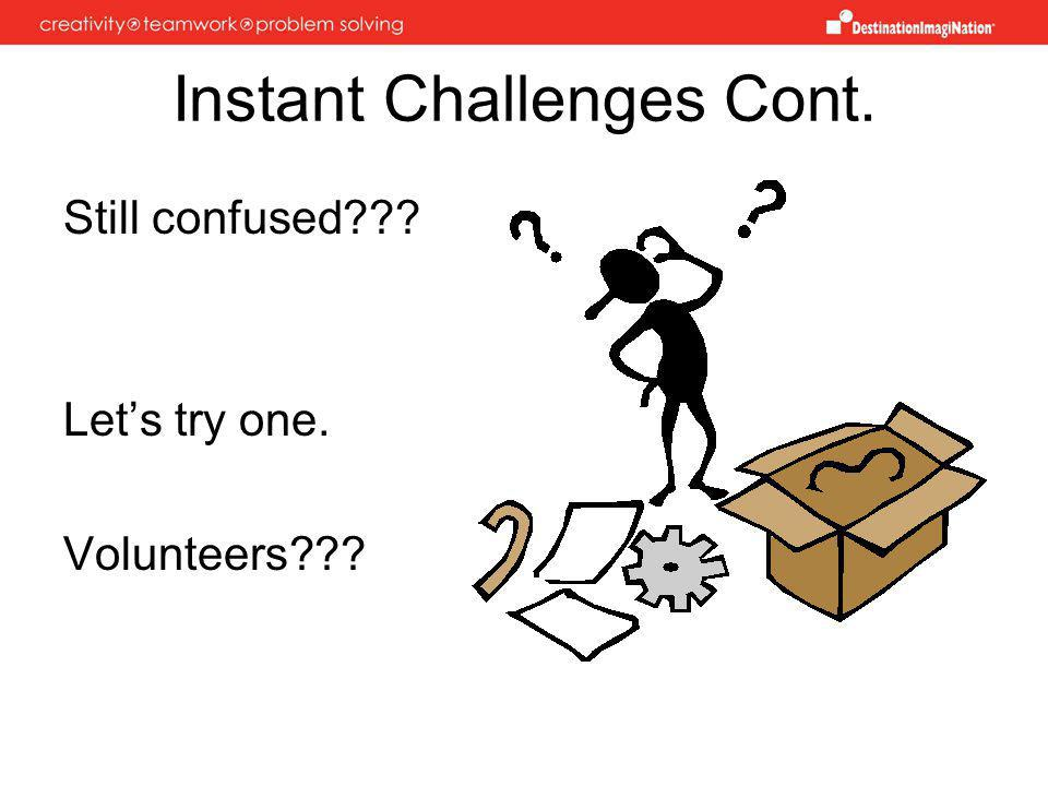 Instant Challenges Cont. Still confused Lets try one. Volunteers