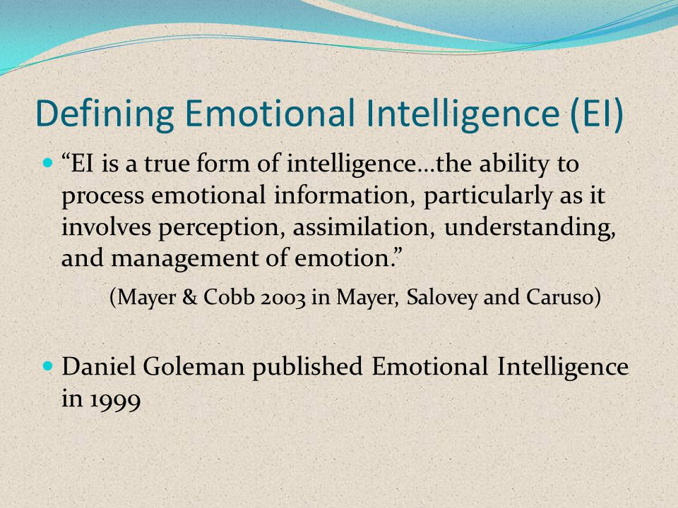Defining Emotional Intelligence (EI) EI is a true form of intelligence…the ability to process emotional information, particularly as it involves perception, assimilation, understanding, and management of emotion.