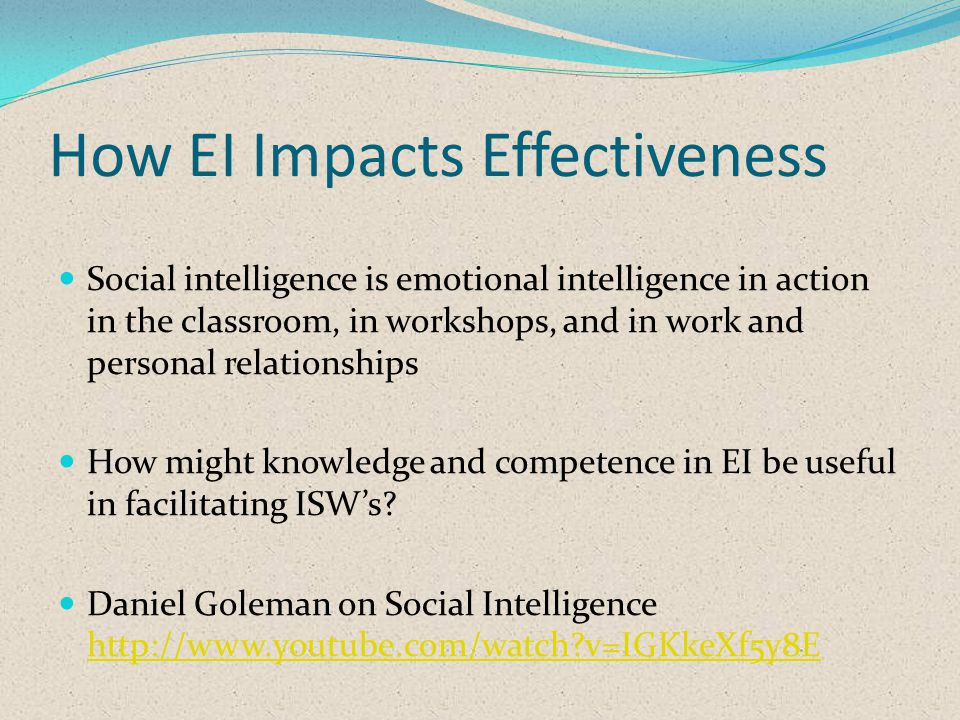 How EI Impacts Effectiveness Social intelligence is emotional intelligence in action in the classroom, in workshops, and in work and personal relationships How might knowledge and competence in EI be useful in facilitating ISWs.