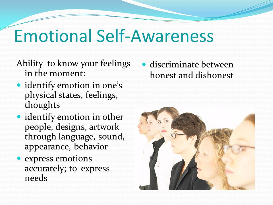 Emotional Self-Awareness Ability to know your feelings in the moment: identify emotion in ones physical states, feelings, thoughts identify emotion in other people, designs, artwork through language, sound, appearance, behavior express emotions accurately; to express needs discriminate between honest and dishonest