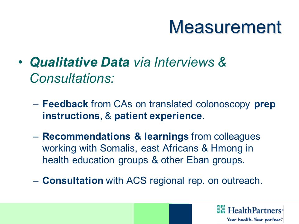 Measurement Qualitative Data via Interviews & Consultations: –Feedback from CAs on translated colonoscopy prep instructions, & patient experience.