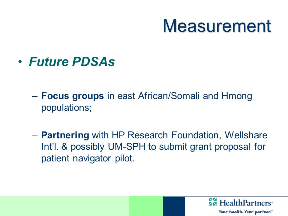 Measurement Future PDSAs –Focus groups in east African/Somali and Hmong populations; –Partnering with HP Research Foundation, Wellshare Intl.
