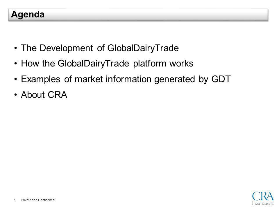 Private and Confidential 1 Agenda The Development of GlobalDairyTrade How the GlobalDairyTrade platform works Examples of market information generated by GDT About CRA
